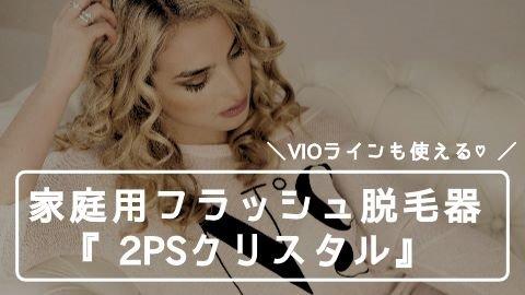 VIOラインに使える家庭用フラッシュ脱毛器『2PSクリスタル』